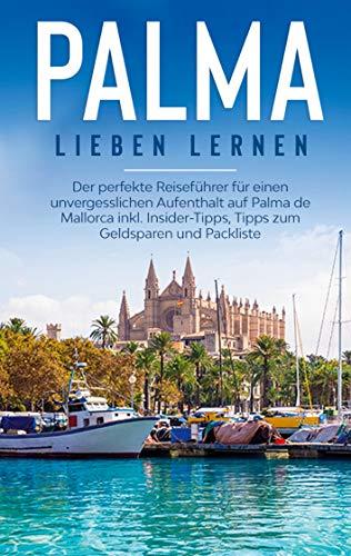 Palma lieben lernen: Der perfekte Reiseführer für einen unvergesslichen Aufenthalt auf Palma de Mallorca inkl. Insider-Tipps, Tipps zum Geldsparen und Packliste